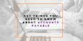 The Key things you need to know about  Accounts Payable